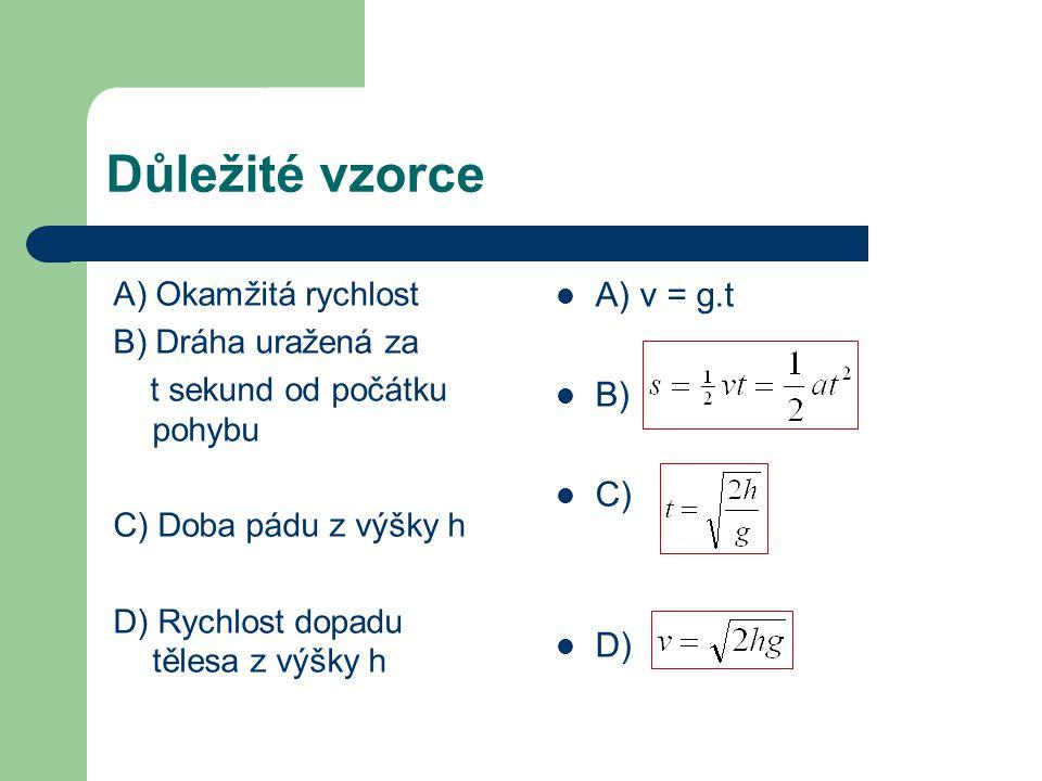 Důležité vzorce A) Okamžitá rychlost B) Dráha uražená za t sekund od počátku pohybu C) Doba pádu z výšky h D) Rychlost dopadu tělesa z výšky h A) v = g.t B) C) D)