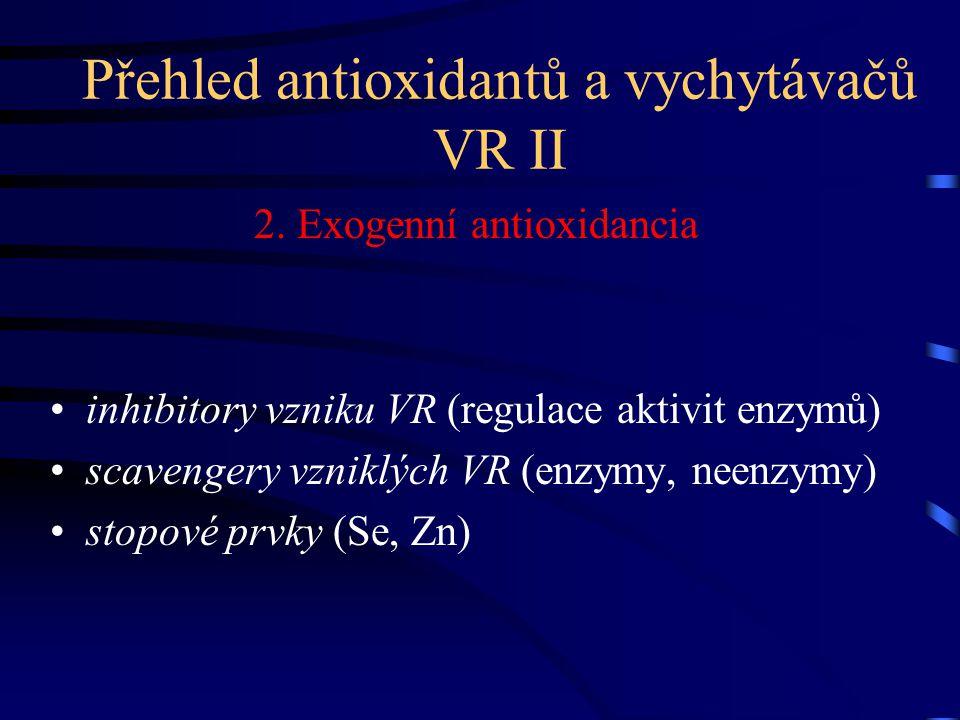 Přehled antioxidantů a vychytávačů VR II 2. Exogenní antioxidancia inhibitory vzniku VR (regulace aktivit enzymů) scavengery vzniklých VR (enzymy, nee