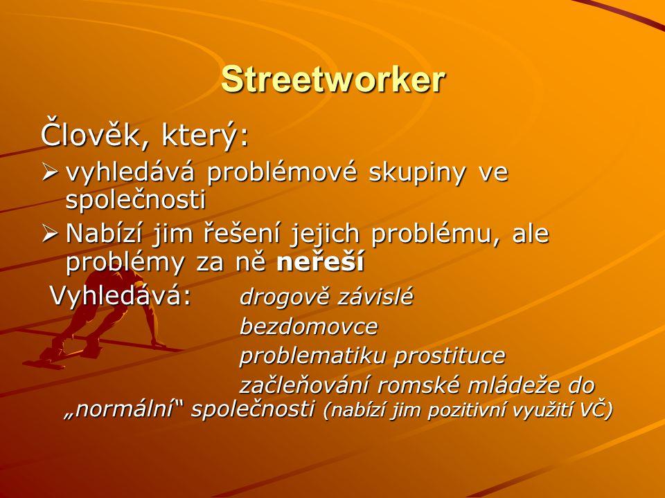 Streetworker Člověk, který:  vyhledává problémové skupiny ve společnosti  Nabízí jim řešení jejich problému, ale problémy za ně neřeší Vyhledává: dr