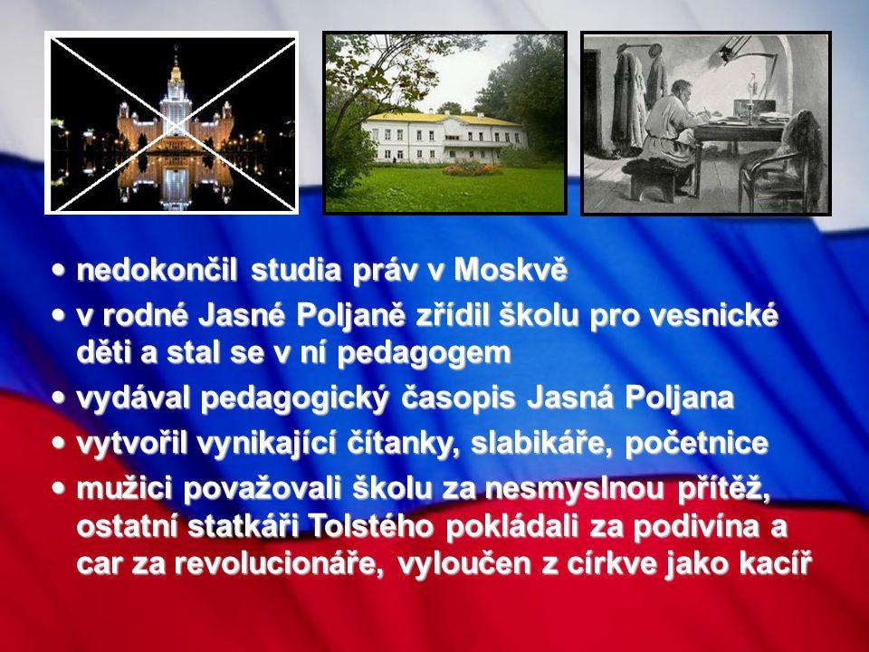 nedokončil studia práv v Moskvě nedokončil studia práv v Moskvě v rodné Jasné Poljaně zřídil školu pro vesnické děti a stal se v ní pedagogem v rodné