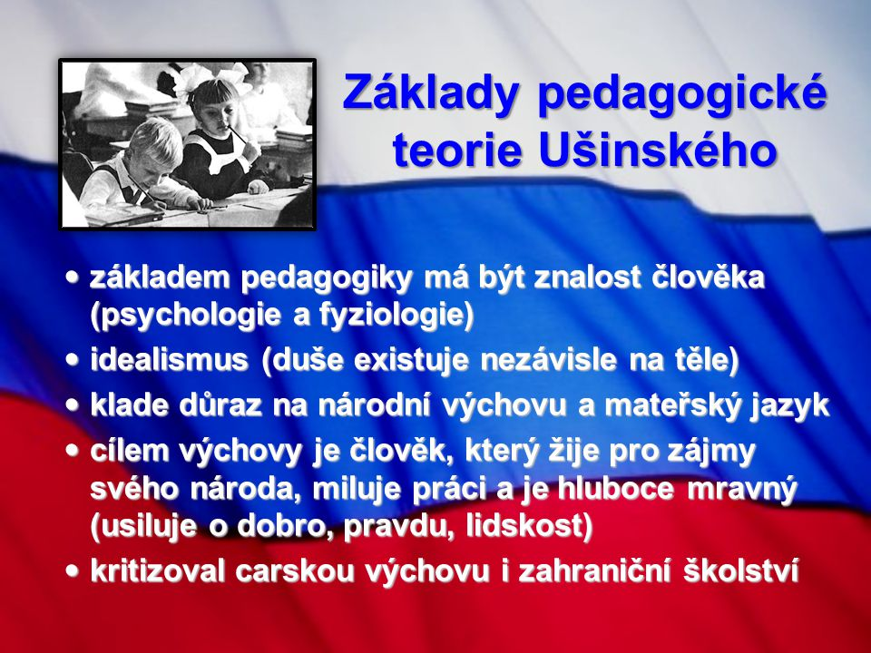 Základy pedagogické teorie Ušinského základem pedagogiky má být znalost člověka (psychologie a fyziologie) základem pedagogiky má být znalost člověka