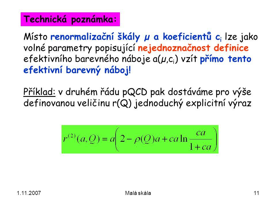 1.11.2007Malá skála11 Místo renormalizační škály µ a koeficientů c i lze jako volné parametry popisující nejednoznačnost definice efektivního barevného náboje a(µ,c i ) vzít přímo tento efektivní barevný náboj.