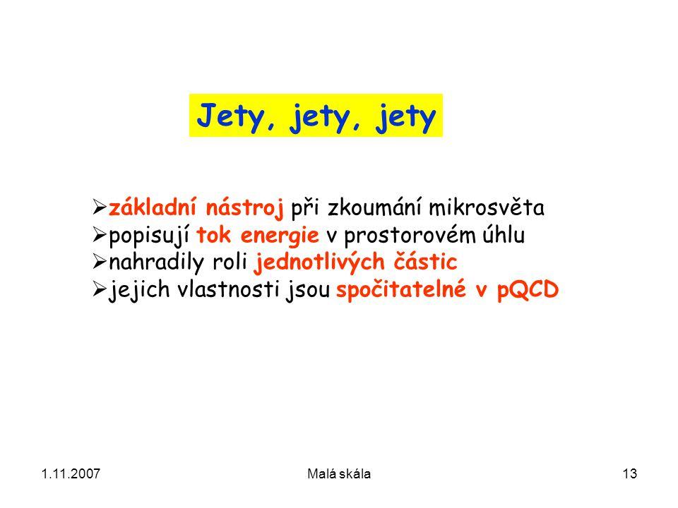 1.11.2007Malá skála13 Jety, jety, jety  základní nástroj při zkoumání mikrosvěta  popisují tok energie v prostorovém úhlu  nahradily roli jednotlivých částic  jejich vlastnosti jsou spočitatelné v pQCD