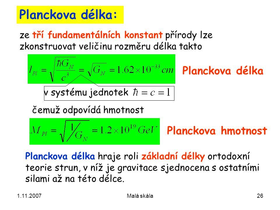 1.11.2007Malá skála26 Planckova délka: ze tří fundamentálních konstant přírody lze zkonstruovat veličinu rozměru délka takto v systému jednotek čemuž odpovídá hmotnost Planckova délka Planckova hmotnost Planckova délka hraje roli základní délky ortodoxní teorie strun, v níž je gravitace sjednocena s ostatními silami až na této délce.