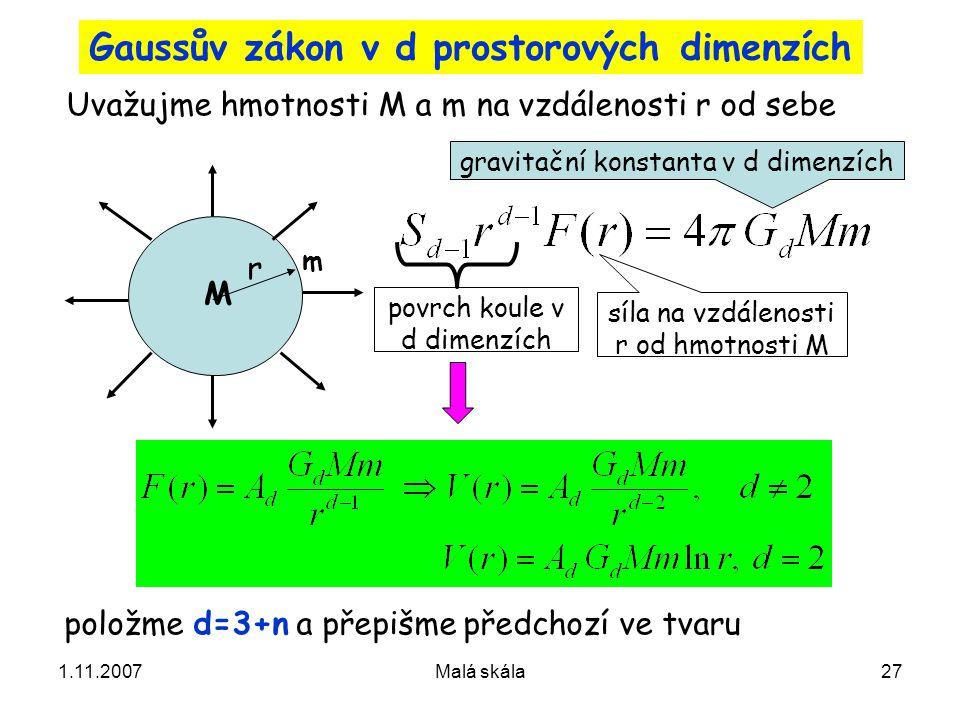 1.11.2007Malá skála27 Gaussův zákon v d prostorových dimenzích Uvažujme hmotnosti M a m na vzdálenosti r od sebe m položme d=3+n a přepišme předchozí ve tvaru gravitační konstanta v d dimenzích r povrch koule v d dimenzích síla na vzdálenosti r od hmotnosti M M