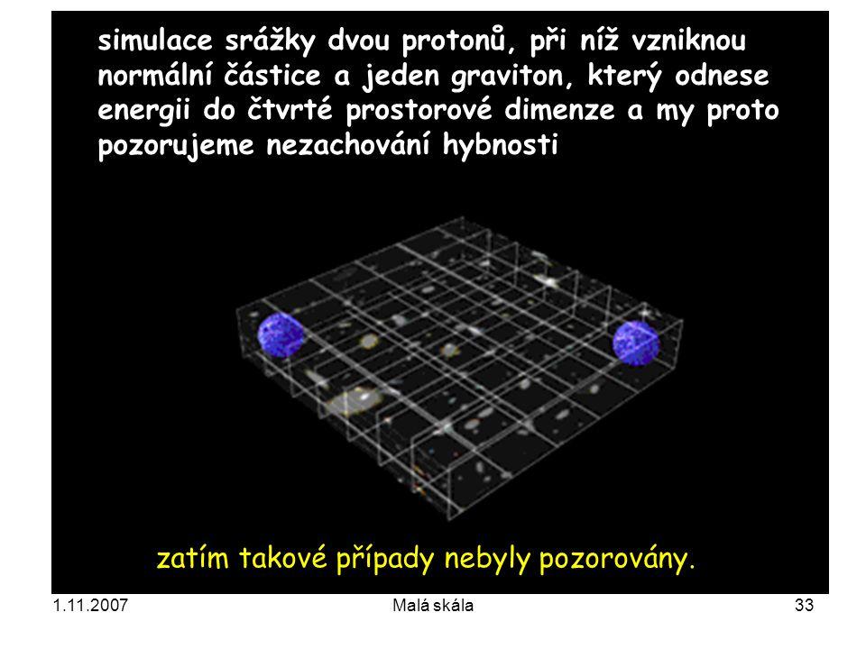 1.11.2007Malá skála33 simulace srážky dvou protonů, při níž vzniknou normální částice a jeden graviton, který odnese energii do čtvrté prostorové dimenze a my proto pozorujeme nezachování hybnosti zatím takové případy nebyly pozorovány.