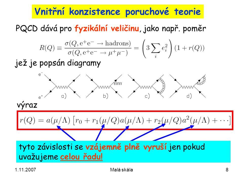 1.11.2007Malá skála9 Požadavek vnitřní konzistence teorie znamená, že pro z níž plynou vztahy konečné součty musí platit podmínka Důležité: číselné hodnoty aproximací konečného řádu závisí na výběru renormalizační škály a parametrů c i .