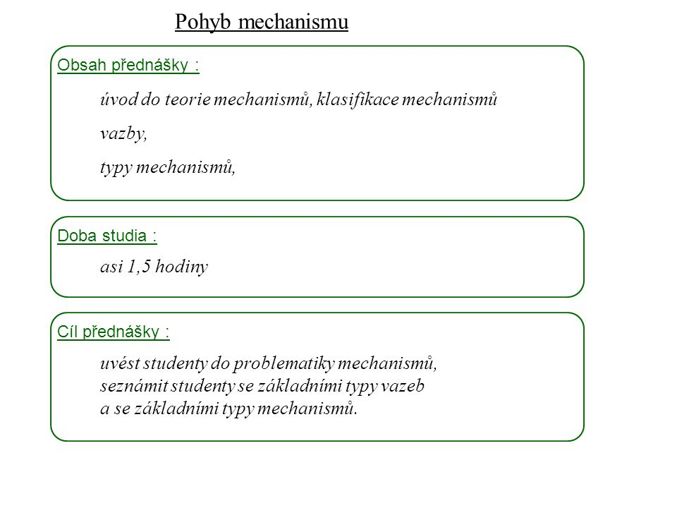 Pohyb mechanismu Dynamika I, 8. přednáška Obsah přednášky : úvod do teorie mechanismů, klasifikace mechanismů vazby, typy mechanismů, Doba studia : as