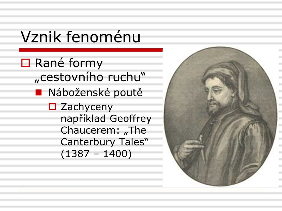 """Vznik fenoménu  Rané formy """"cestovního ruchu"""" Náboženské poutě  Zachyceny například Geoffrey Chaucerem: """"The Canterbury Tales"""" (1387 – 1400)"""