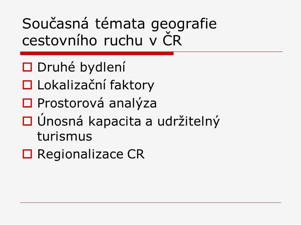 Současná témata geografie cestovního ruchu v ČR  Druhé bydlení  Lokalizační faktory  Prostorová analýza  Únosná kapacita a udržitelný turismus  Regionalizace CR
