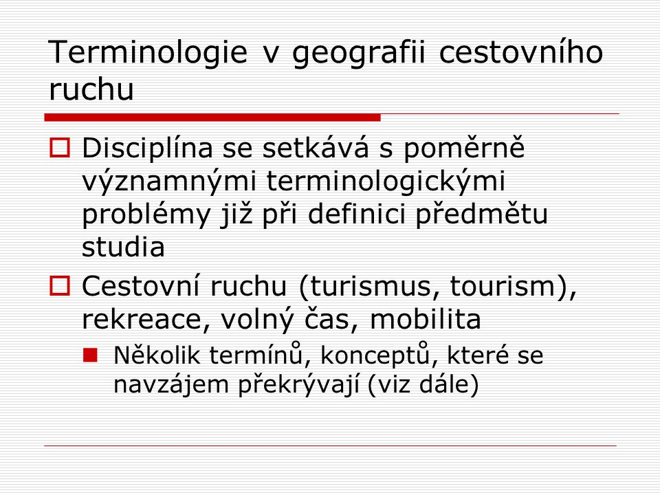 Terminologie v geografii cestovního ruchu  Disciplína se setkává s poměrně významnými terminologickými problémy již při definici předmětu studia  Cestovní ruchu (turismus, tourism), rekreace, volný čas, mobilita Několik termínů, konceptů, které se navzájem překrývají (viz dále)