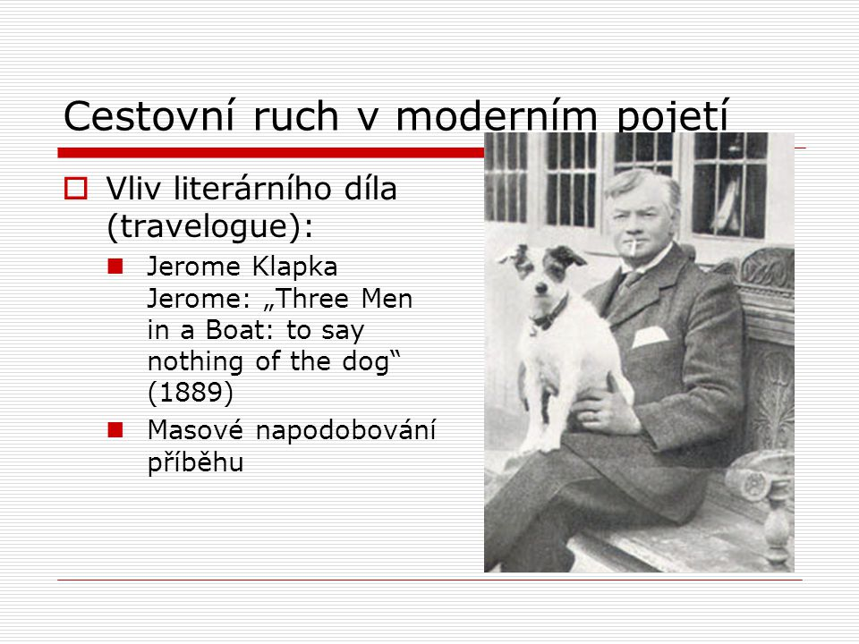 "Cestovní ruch v moderním pojetí  Vliv literárního díla (travelogue): Jerome Klapka Jerome: ""Three Men in a Boat: to say nothing of the dog"" (1889) Ma"