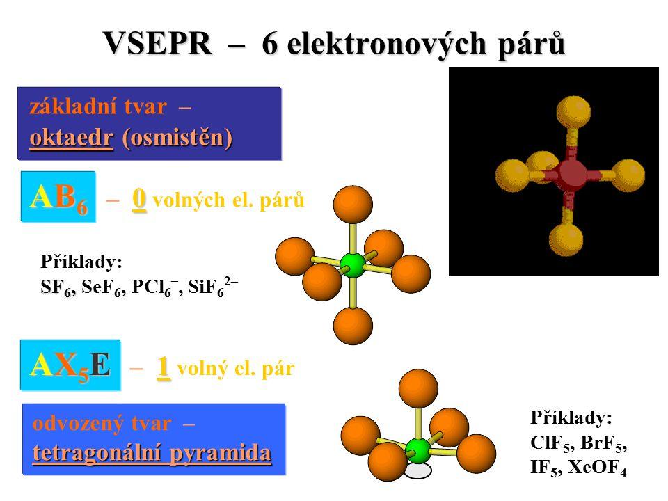 VSEPR – 6 elektronových párů základní tvar – oktaedr (osmistěn) oktaedr (osmistěn) AB 6 0 AB 6 – 0 volných el.