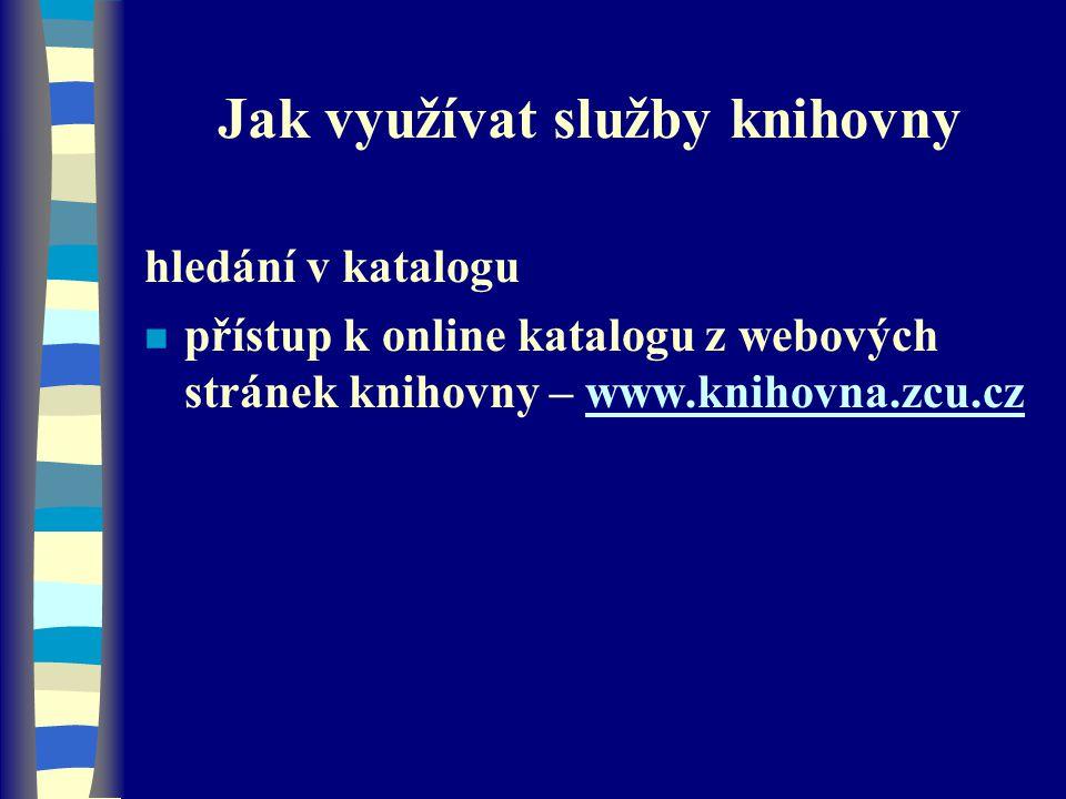 Jak využívat služby knihovny hledání v katalogu n přístup k online katalogu z webových stránek knihovny – www.knihovna.zcu.czwww.knihovna.zcu.cz