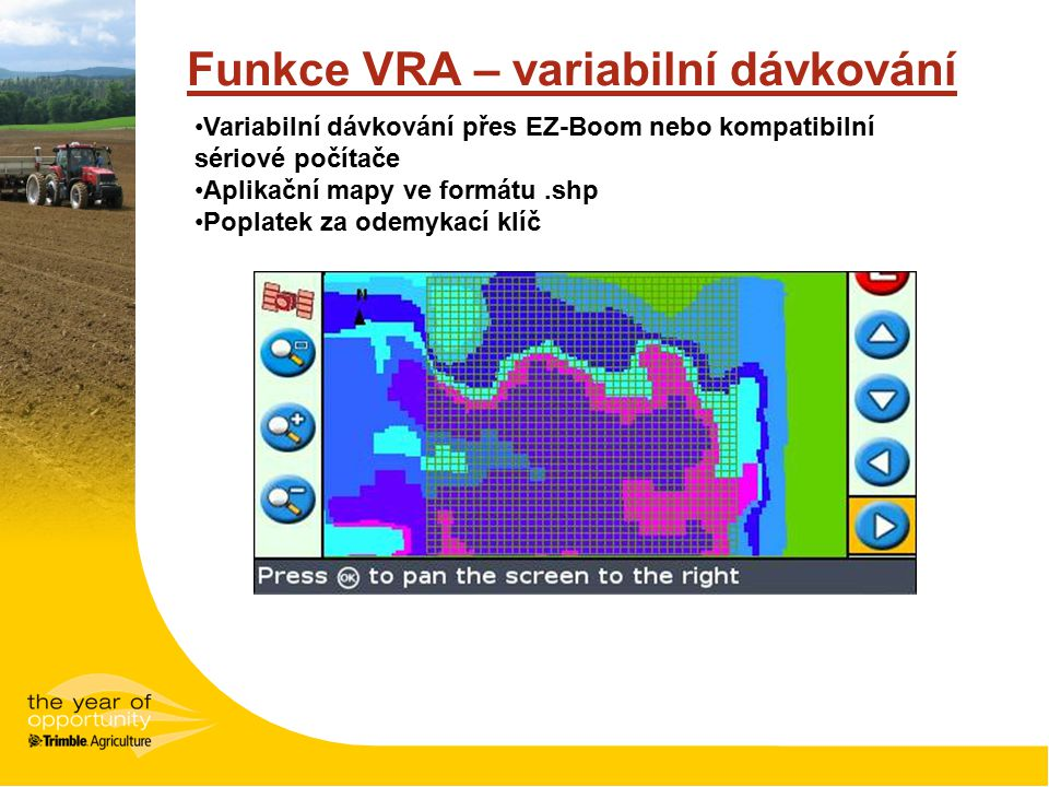 Funkce VRA – variabilní dávkování Variabilní dávkování přes EZ-Boom nebo kompatibilní sériové počítače Aplikační mapy ve formátu.shp Poplatek za odemy