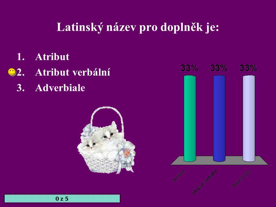 Latinský název pro doplněk je: 0 z 5 1.Atribut 2.Atribut verbální 3.Adverbiale