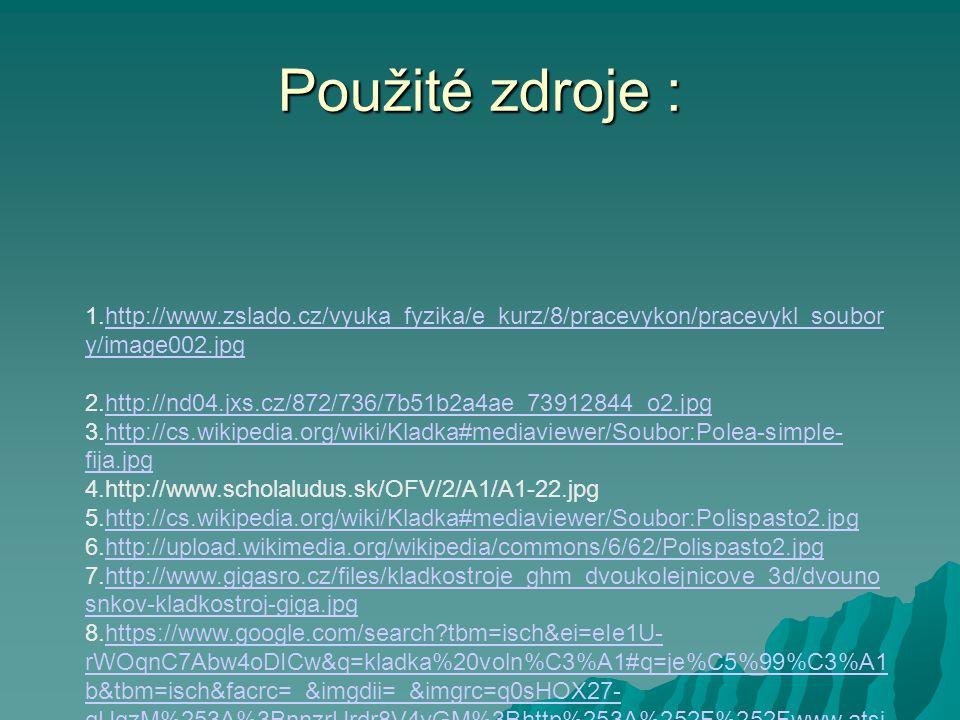 Použité zdroje : 1.http://www.zslado.cz/vyuka_fyzika/e_kurz/8/pracevykon/pracevykl_soubor y/image002.jpghttp://www.zslado.cz/vyuka_fyzika/e_kurz/8/pracevykon/pracevykl_soubor y/image002.jpg 2.http://nd04.jxs.cz/872/736/7b51b2a4ae_73912844_o2.jpghttp://nd04.jxs.cz/872/736/7b51b2a4ae_73912844_o2.jpg 3.http://cs.wikipedia.org/wiki/Kladka#mediaviewer/Soubor:Polea-simple- fija.jpghttp://cs.wikipedia.org/wiki/Kladka#mediaviewer/Soubor:Polea-simple- fija.jpg 4.http://www.scholaludus.sk/OFV/2/A1/A1-22.jpg 5.http://cs.wikipedia.org/wiki/Kladka#mediaviewer/Soubor:Polispasto2.jpghttp://cs.wikipedia.org/wiki/Kladka#mediaviewer/Soubor:Polispasto2.jpg 6.http://upload.wikimedia.org/wikipedia/commons/6/62/Polispasto2.jpghttp://upload.wikimedia.org/wikipedia/commons/6/62/Polispasto2.jpg 7.http://www.gigasro.cz/files/kladkostroje_ghm_dvoukolejnicove_3d/dvouno snkov-kladkostroj-giga.jpghttp://www.gigasro.cz/files/kladkostroje_ghm_dvoukolejnicove_3d/dvouno snkov-kladkostroj-giga.jpg 8.https://www.google.com/search tbm=isch&ei=eIe1U- rWOqnC7Abw4oDICw&q=kladka%20voln%C3%A1#q=je%C5%99%C3%A1 b&tbm=isch&facrc=_&imgdii=_&imgrc=q0sHOX27- gUqzM%253A%3BnnzrUrdr8V4yGM%3Bhttp%253A%252F%252Fwww.atsj icin.cz%252Fsites%252Fdefault%252Ffiles%252Fprodukty%252Fxcmg%25 2Fjerab-xcmg- qy25k5_2.jpg%3Bhttp%253A%252F%252Fwww.atsjicin.cz%252Fmobilni- jerab-xcmg-qy25k5-25-t%3B800%3B600https://www.google.com/search tbm=isch&ei=eIe1U- rWOqnC7Abw4oDICw&q=kladka%20voln%C3%A1#q=je%C5%99%C3%A1 b&tbm=isch&facrc=_&imgdii=_&imgrc=q0sHOX27- gUqzM%253A%3BnnzrUrdr8V4yGM%3Bhttp%253A%252F%252Fwww.atsj icin.cz%252Fsites%252Fdefault%252Ffiles%252Fprodukty%252Fxcmg%25 2Fjerab-xcmg- qy25k5_2.jpg%3Bhttp%253A%252F%252Fwww.atsjicin.cz%252Fmobilni- jerab-xcmg-qy25k5-25-t%3B800%3B600 9.http://img3.rajce.idnes.cz/d0302/3/3000/3000040_de939393e6c951bb821 f9a33cb829d07/images/03_-_Lanovka_a_Frenstat_od_Pusteven.JPGhttp://img3.rajce.idnes.cz/d0302/3/3000/3000040_de939393e6c951bb821 f9a33cb829d07/images/03_-_Lanovka_a_Frenstat_od_Pusteve