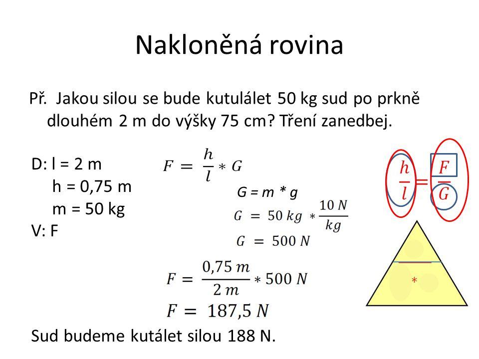 Př. Jakou silou se bude kutulálet 50 kg sud po prkně dlouhém 2 m do výšky 75 cm? Tření zanedbej. D: l = 2 m h = 0,75 m m = 50 kg V: F G = m * g Sud bu
