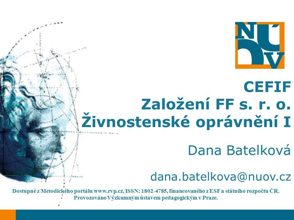 CEFIF Založení FF s. r. o. Živnostenské oprávnění I Dana Batelková dana.batelkova@nuov.cz Dostupné z Metodického portálu www.rvp.cz, ISSN: 1802-4785,