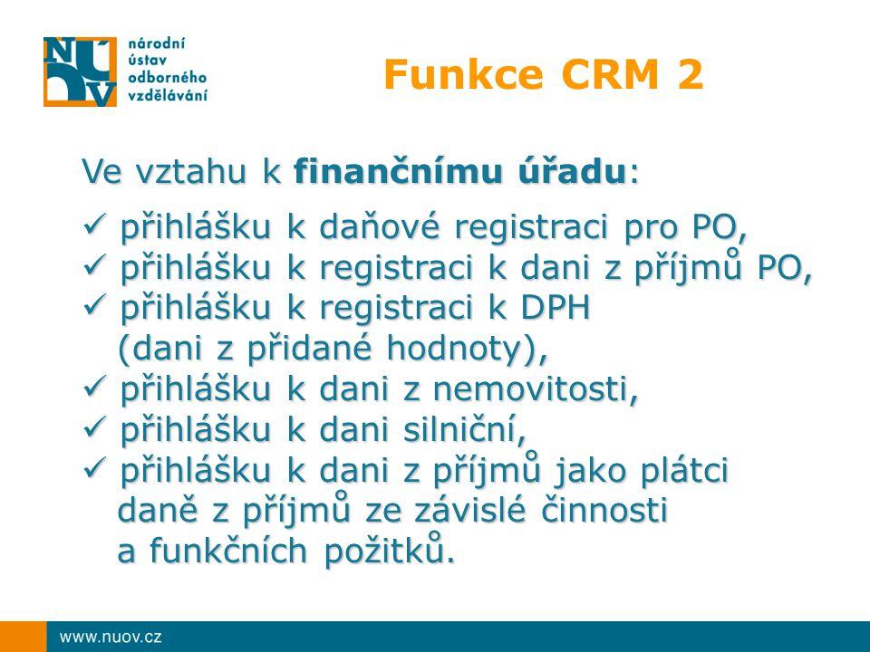 Funkce CRM 2 Ve vztahu k finančnímu úřadu: přihlášku k daňové registraci pro PO, přihlášku k daňové registraci pro PO, přihlášku k registraci k dani z příjmů PO, přihlášku k registraci k dani z příjmů PO, přihlášku k registraci k DPH přihlášku k registraci k DPH (dani z přidané hodnoty), (dani z přidané hodnoty), přihlášku k dani z nemovitosti, přihlášku k dani z nemovitosti, přihlášku k dani silniční, přihlášku k dani silniční, přihlášku k dani z příjmů jako plátci daně z příjmů ze závislé činnosti a funkčních požitků.