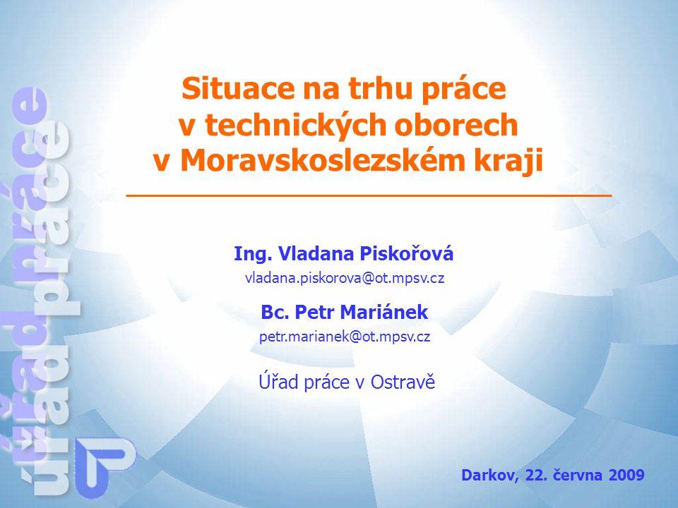 Situace na trhu práce v technických oborech v Moravskoslezském kraji Ing. Vladana Piskořová Úřad práce v Ostravě Darkov, 22. června 2009 vladana.pisko