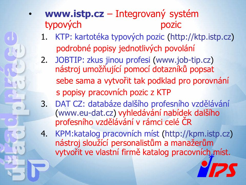 www.istp.cz – Integrovaný systém typových pozic 1.KTP: kartotéka typových pozic (http://ktp.istp.cz) podrobné popisy jednotlivých povolání 2.JOBTIP: z