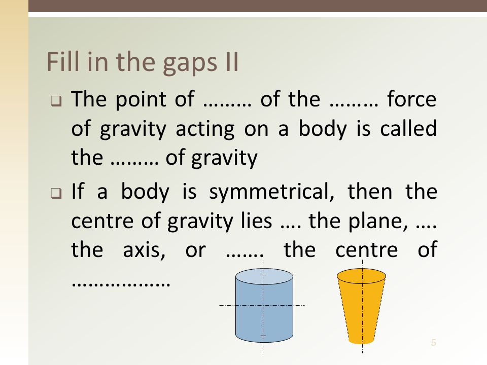 5 Fill in the gaps II  The point of ……… of the ……… force of gravity acting on a body is called the ……… of gravity  If a body is symmetrical, then the centre of gravity lies ….