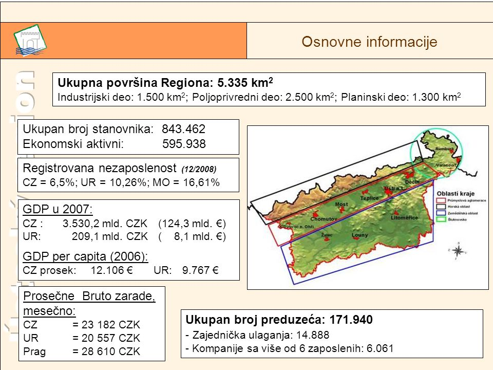 2 Ukupna površina Regiona: 5.335 km 2 Industrijski deo: 1.500 km 2 ; Poljoprivredni deo: 2.500 km 2 ; Planinski deo: 1.300 km 2 Ukupan broj stanovnika: 843.462 Ekonomski aktivni: 595.938 GDP u 2007: CZ : 3.530,2 mld.
