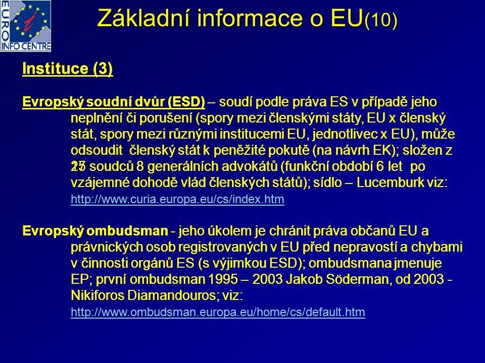 Základní informace o EU (10) Instituce (3) Evropský soudní dvůr (ESD) – soudí podle práva ES v případě jeho neplnění či porušení (spory mezi členskými státy, EU x členský stát, spory mezi různými institucemi EU, jednotlivec x EU), může odsoudit členský stát k peněžité pokutě (na návrh EK); složen z 15 soudců 8 generálních advokátů (funkční období 6 let po vzájemné dohodě vlád členských států); sídlo – Lucemburk viz: http://www.curia.europa.eu/cs/index.htm http://www.curia.europa.eu/cs/index.htm Evropský ombudsman - jeho úkolem je chránit práva občanů EU a právnických osob registrovaných v EU před nepravostí a chybami v činnosti orgánů ES (s výjimkou ESD); ombudsmana jmenuje EP; první ombudsman 1995 – 2003 Jakob Söderman, od 2003 - Nikiforos Diamandouros; viz: http://www.ombudsman.europa.eu/home/cs/default.htm http://www.ombudsman.europa.eu/home/cs/default.htm Instituce (3) Evropský soudní dvůr (ESD) – soudí podle práva ES v případě jeho neplnění či porušení (spory mezi členskými státy, EU x členský stát, spory mezi různými institucemi EU, jednotlivec x EU), může odsoudit členský stát k peněžité pokutě (na návrh EK); složen z 27 soudců 8 generálních advokátů (funkční období 6 let po vzájemné dohodě vlád členských států); sídlo – Lucemburk viz: http://www.curia.europa.eu/cs/index.htm http://www.curia.europa.eu/cs/index.htm Evropský ombudsman - jeho úkolem je chránit práva občanů EU a právnických osob registrovaných v EU před nepravostí a chybami v činnosti orgánů ES (s výjimkou ESD); ombudsmana jmenuje EP; první ombudsman 1995 – 2003 Jakob Söderman, od 2003 - Nikiforos Diamandouros; viz: http://www.ombudsman.europa.eu/home/cs/default.htm http://www.ombudsman.europa.eu/home/cs/default.htm