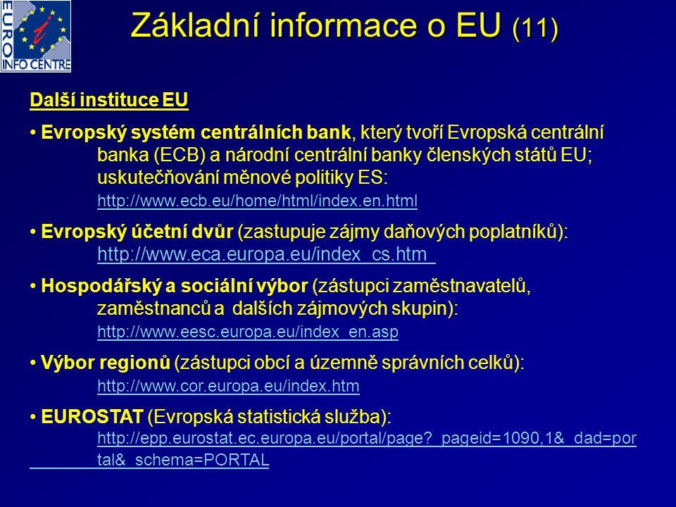 Základní informace o EU (11) Další instituce EU Evropský systém centrálních bank, který tvoří Evropská centrální banka (ECB) a národní centrální banky členských států EU; uskutečňování měnové politiky ES: http://www.ecb.eu/home/html/index.en.html http://www.ecb.eu/home/html/index.en.html Evropský účetní dvůr (zastupuje zájmy daňových poplatníků): http://www.eca.europa.eu/index_cs.htm http://www.eca.europa.eu/index_cs.htm Hospodářský a sociální výbor (zástupci zaměstnavatelů, zaměstnanců a dalších zájmových skupin): http://www.eesc.europa.eu/index_en.asp http://www.eesc.europa.eu/index_en.asp Výbor regionů (zástupci obcí a územně správních celků): http://www.cor.europa.eu/index.htm http://www.cor.europa.eu/index.htm EUROSTAT (Evropská statistická služba): http://epp.eurostat.ec.europa.eu/portal/page?_pageid=1090,1&_dad=por tal&_schema=PORTAL