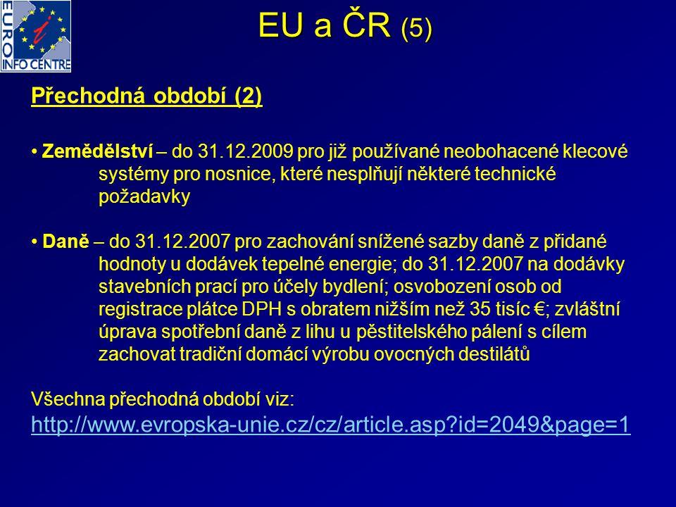 EU a ČR (5) Přechodná období (2) Zemědělství – do 31.12.2009 pro již používané neobohacené klecové systémy pro nosnice, které nesplňují některé technické požadavky Daně – do 31.12.2007 pro zachování snížené sazby daně z přidané hodnoty u dodávek tepelné energie; do 31.12.2007 na dodávky stavebních prací pro účely bydlení; osvobození osob od registrace plátce DPH s obratem nižším než 35 tisíc €; zvláštní úprava spotřební daně z lihu u pěstitelského pálení s cílem zachovat tradiční domácí výrobu ovocných destilátů Všechna přechodná období viz: http://www.evropska-unie.cz/cz/article.asp?id=2049&page=1
