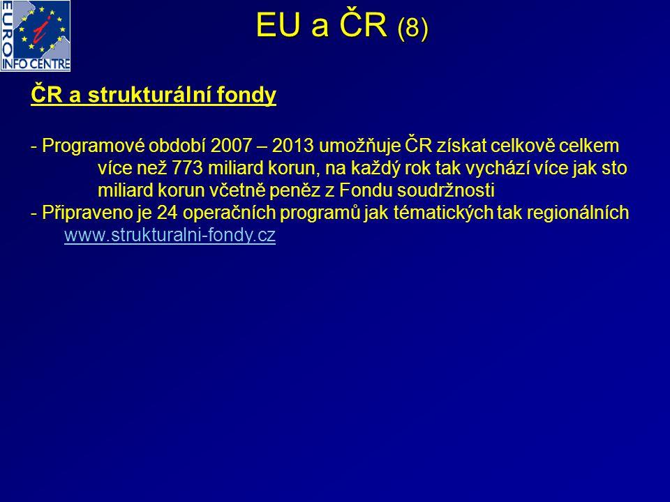 EU a ČR (8) ČR a strukturální fondy - Programové období 2007 – 2013 umožňuje ČR získat celkově celkem více než 773 miliard korun, na každý rok tak vychází více jak sto miliard korun včetně peněz z Fondu soudržnosti - Připraveno je 24 operačních programů jak tématických tak regionálních www.strukturalni-fondy.cz