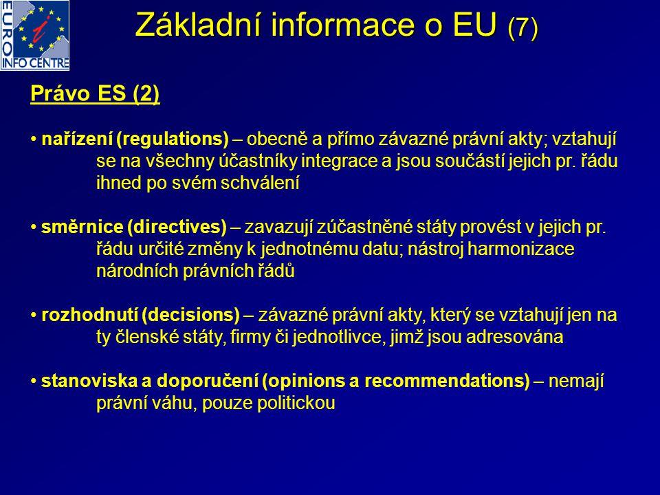 Základní informace o EU (7) Právo ES (2) nařízení (regulations) – obecně a přímo závazné právní akty; vztahují se na všechny účastníky integrace a jsou součástí jejich pr.