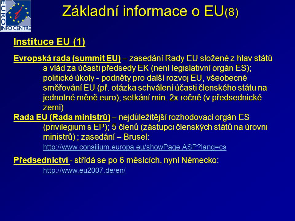 Základní informace o EU (9) Instituce (2) Evropská komise (EK) – navrhuje legislativu EU, brání evropské zájmy, kontroluje naplňování schválených aktů (má právo žalovat členský stát u ESD), některé vlastní rozhodovací pravomoci (ochrana hospodářské soutěže, správa schváleného rozpočtu ES); tvoří ji 27 komisařů (mandát 5 let se souhlasem členských států a EP, do r.