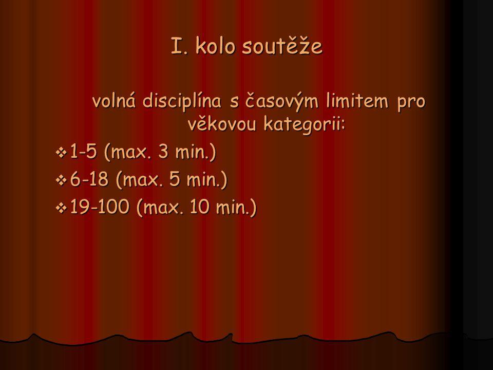 I. kolo soutěže volná disciplína s časovým limitem pro věkovou kategorii:  1-5 (max. 3 min.)  6-18 (max. 5 min.)  19-100 (max. 10 min.)