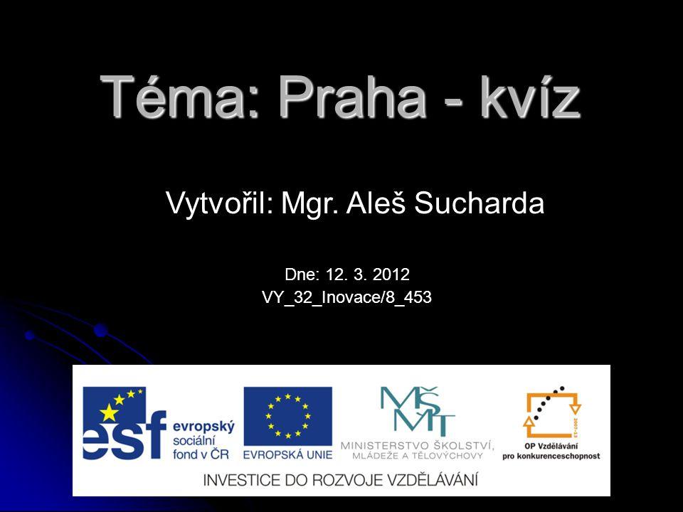 Téma: Praha - kvíz Vytvořil: Mgr. Aleš Sucharda VY_32_Inovace/8_453 Dne: 12. 3. 2012