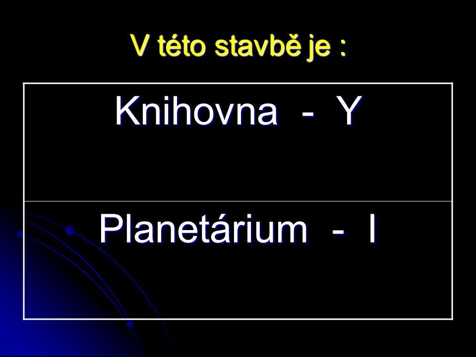 Knihovna - Y Planetárium - I V této stavbě je :