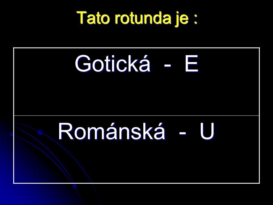 Gotická - E Románská - U Tato rotunda je :