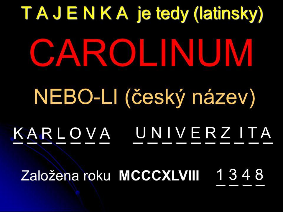 T A J E N K A je tedy (latinsky) CAROLINUM NEBO-LI (český název) _ _ _ _ _ _ _ _ _ _ _ _ _ _ _ _ _ Založena roku MCCCXLVIII K A R L O V A 1 3 4 8 _ _ U N I V E R Z I T A