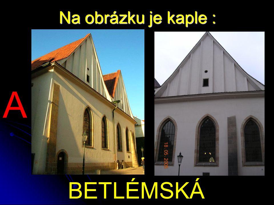 Na obrázku je kaple : BETLÉMSKÁ A