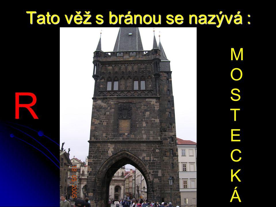 Tato věž s bránou se nazývá : MOSTECKÁMOSTECKÁ R