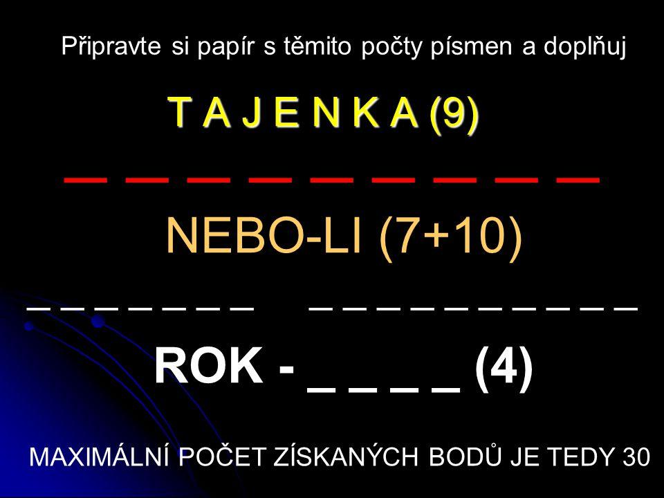 T A J E N K A (9) Připravte si papír s těmito počty písmen a doplňuj _ _ _ _ _ _ _ _ _ NEBO-LI (7+10) _ _ _ _ _ _ _ _ _ _ _ _ _ _ _ _ _ ROK - _ _ _ _ (4) MAXIMÁLNÍ POČET ZÍSKANÝCH BODŮ JE TEDY 30