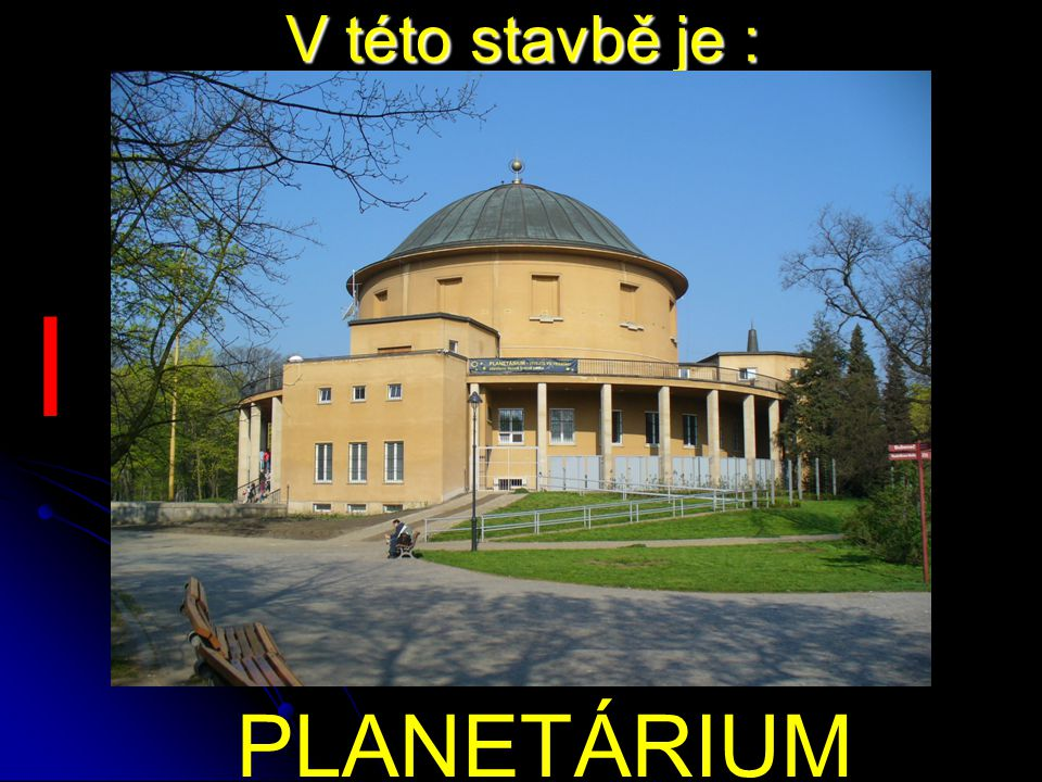 V této stavbě je : PLANETÁRIUM I