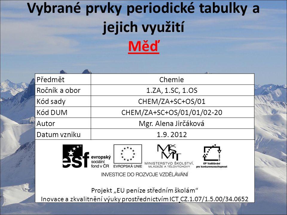 """Vybrané prvky periodické tabulky a jejich využití Měď Projekt """"EU peníze středním školám Inovace a zkvalitnění výuky prostřednictvím ICT CZ.1.07/1.5.00/34.0652 PředmětChemie Ročník a obor1.ZA, 1.SC, 1.OS Kód sadyCHEM/ZA+SC+OS/01 Kód DUMCHEM/ZA+SC+OS/01/01/02-20 AutorMgr."""