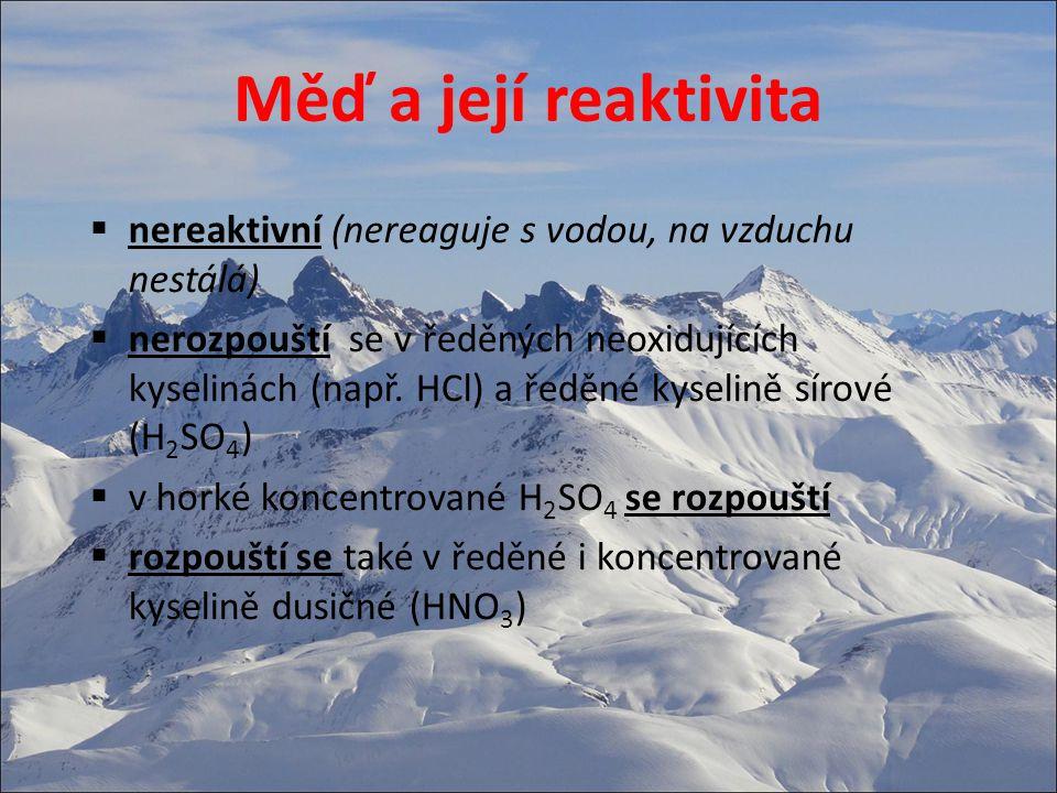 Měď a její reaktivita  nereaktivní (nereaguje s vodou, na vzduchu nestálá)  nerozpouští se v ředěných neoxidujících kyselinách (např.