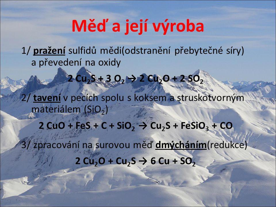 Měď a její výroba 1/ pražení sulfidů mědi(odstranění přebytečné síry) a převedení na oxidy 2 Cu 2 S + 3 O 2 → 2 Cu 2 O + 2 SO 2 2/ tavení v pecích spolu s koksem a struskotvorným materiálem (SiO 2 ) 2 CuO + FeS + C + SiO 2 → Cu 2 S + FeSiO 3 + CO 3/ zpracování na surovou měď dmýcháním(redukce) 2 Cu 2 O + Cu 2 S → 6 Cu + SO 2