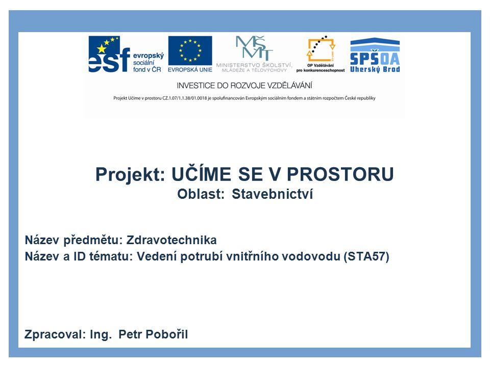 Projekt: UČÍME SE V PROSTORU Oblast: Stavebnictví Název předmětu: Zdravotechnika Název a ID tématu: Vedení potrubí vnitřního vodovodu (STA57) Zpracoval: Ing.