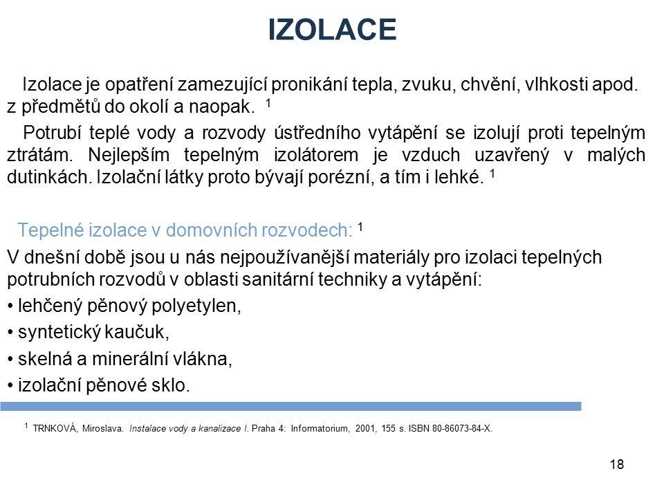 18 IZOLACE Izolace je opatření zamezující pronikání tepla, zvuku, chvění, vlhkosti apod. z předmětů do okolí a naopak. 1 Potrubí teplé vody a rozvody