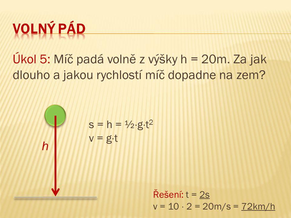 Úkol 5: Míč padá volně z výšky h = 20m. Za jak dlouho a jakou rychlostí míč dopadne na zem? h s = h = ½  g  t 2 v = g  t Řešení: t = 2s v = 10  2
