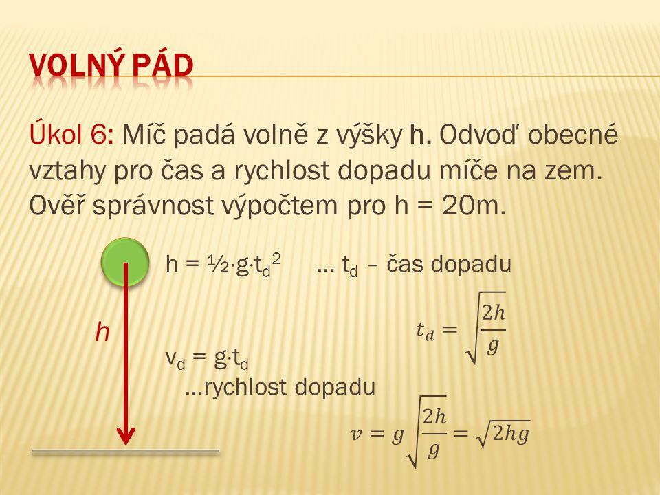 Úkol 6: Míč padá volně z výšky h. Odvoď obecné vztahy pro čas a rychlost dopadu míče na zem. Ověř správnost výpočtem pro h = 20m. h h = ½  g  t d 2